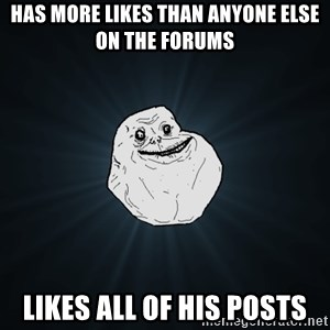 Forever Alone - Has more likes than anyone else on the forums Likes all of his posts