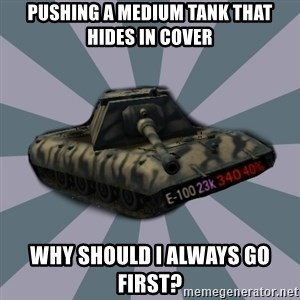 TERRIBLE E-100 DRIVER - Pushing a medium tank that hides in cover Why should I always go first?