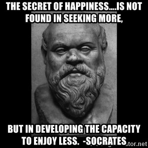 Socrates - The Secret of Happiness….is not found in seeking more, but in developing the capacity to enjoy less.  -Socrates