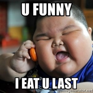 fat chinese kid - U FUNNY I EAT U LAST