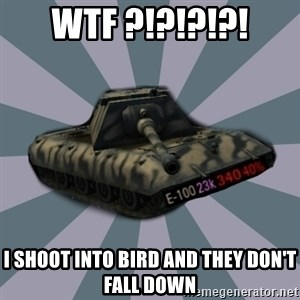 TERRIBLE E-100 DRIVER - Wtf ?!?!?!?! I shoot into bird and they don't fall down