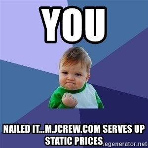 Success Kid - you  nailed it...m.jcrew.com serves up static prices