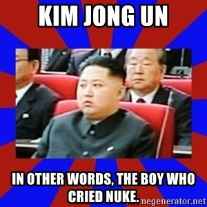 kim jong un - Kim Jong Un In other words, the boy who cried nuke.