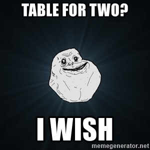 Forever Alone - Table for two? i wish