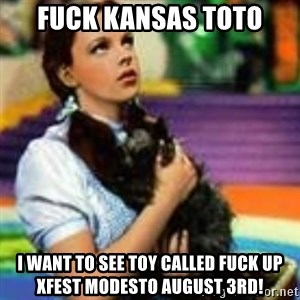 dorothy toto - Fuck Kansas Toto I want to see Toy Called Fuck up XFest Modesto August 3rd!