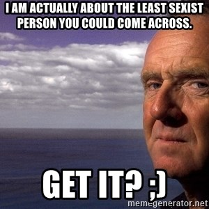 Colin McGinn - I am actually about the least sexist person you could come across. Get it? ;)