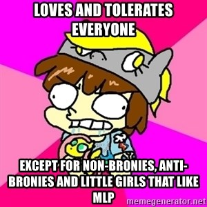 rabid idiot brony - Loves and tolerates everyone except for non-bronies, anti-bronies and little girls that like MLP