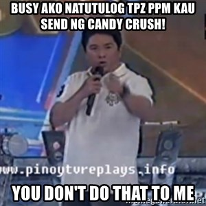 Willie You Don't Do That to Me! - Busy Ako Natutulog Tpz ppm kau  Send ng Candy Crush!  You Don't Do That To Me