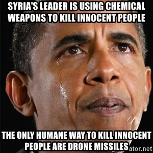 Obama Crying - Syria's leader is using chemical weapons to kill innocent people The only humane way to kill innocent people are Drone missiles