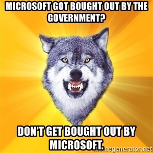 Courage Wolf - Microsoft got bought out by the government? Don't get bought out by Microsoft.
