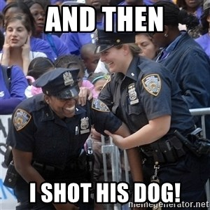 Cops Laughing - And then I shot his dog!