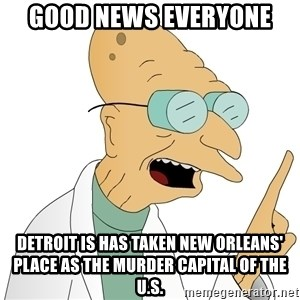 Good News Everyone - GOOD NEWS EVERYONE Detroit is has taken New Orleans' place as the murder capital of the U.S.