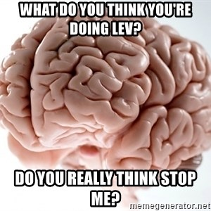 Scumbag Brainus - What do you think you're doing Lev? Do you really think stop me?