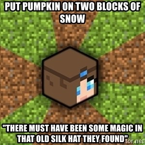 """Minecraft Logic - put pumpkin on two blocks of snow """"there must have been some magic in that old silk hat they found"""""""