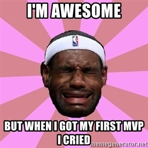 LeBron James - I'M AWESOME BUT WHEN I GOT MY FIRST MVP I CRIED