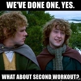 What about second breakfast? - We've done one, yes. What about second workout?