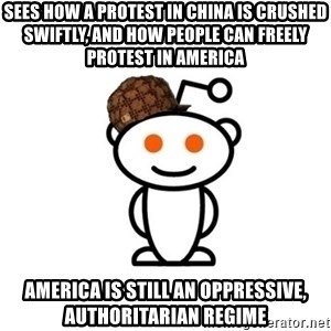 Scumbag Reddit Alien - sees how a protest in china is crushed swiftly, and how people can freely protest in america america is still an oppressive, authoritarian regime