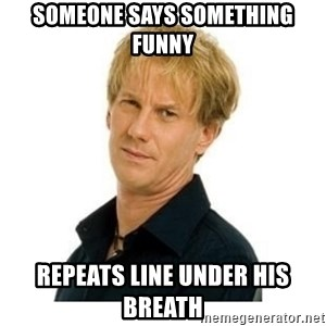 Stupid Opie - someone says something funny repeats line under his breath