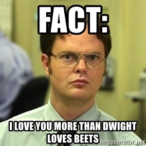 Dwight Schrute - fact: I love you more than Dwight loves beets