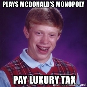 Bad Luck Brian - plays McDonald's monopoly  pay luxury tax