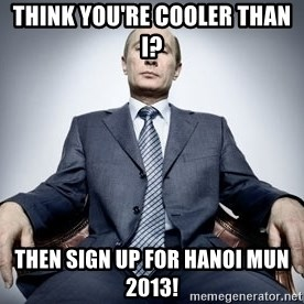 Vladimir Putin - THINK YOU'RE COOLER THAN i? THEN SIGN UP FOR HANOI MUN 2013!
