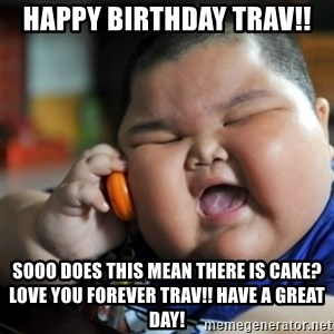 fat chinese kid - Happy Birthday Trav!! Sooo Does this mean there is cake? Love you forever Trav!! Have a great day!