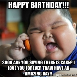 fat chinese kid - Happy Birthday!!!  Sooo Are you saying there is cake? I love you forever Trav! Have an amazing day!!