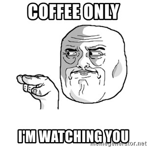 i'm watching you meme - COFFEE ONLY I'M watching you