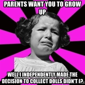 Doll People - Parents want you to grow up Well I independently made the decision to collect dolls didn't I?