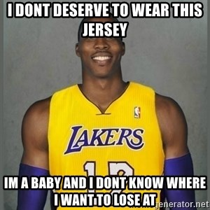Dwight Howard Lakers - I Dont Deserve to wear this jersey Im a Baby and I dont know where I want to lose at