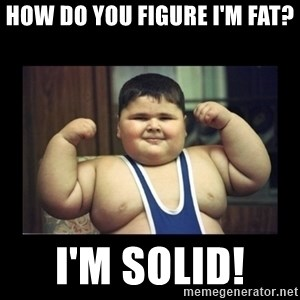 Fat kid - How do you figure I'm fat? I'm solid!