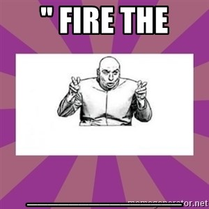 "'dr. evil' air quote - "" FIRE THE _______________"