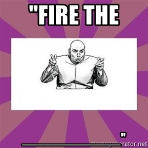 "'dr. evil' air quote - ""FIRE THE  _____________"""