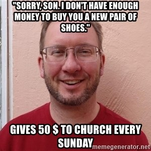 "Asshole Christian missionary - ""sorry, son. i don't have enough money to buy you a new pair of shoes."" gives 50 $ to church every sunday"