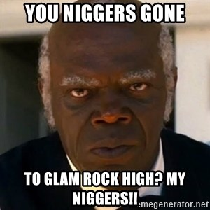 SAMUEL JACKSON DJANGO - You niggers gone to Glam Rock High? My niggers!!