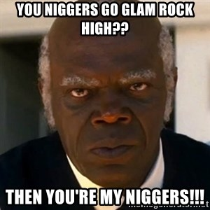 SAMUEL JACKSON DJANGO - You niggers go Glam Rock High?? Then you're my Niggers!!!