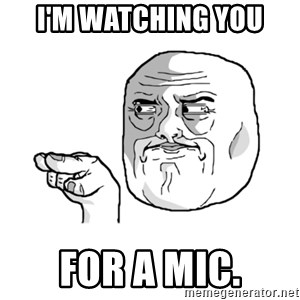i'm watching you meme - I'm watching you for a mic.