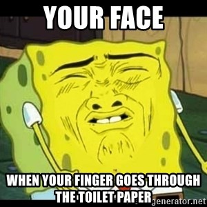 Spongebob Sniff  - Your face When your finger goes through the toilet paper