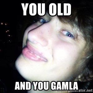 Quotable Filip - you old and you gamla