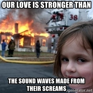 Disaster Girl - our love is stronger than  the sound waves made from their screams