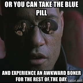 "Morpheus ""what if I told you"" - Or you can take the blue pill And experience an awkward boner for the rest of the day."