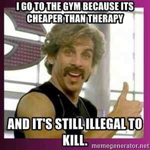 Globo Gym - I GO TO THE GYM BECAUSE ITS CHEAPER THAN THERAPY  AND IT'S STILL ILLEGAL TO KILL.