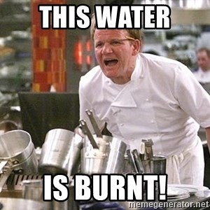 Gordon Ramsay Yelling damned loudly - this water  is burnt!