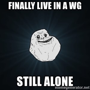 Forever Alone - finally live in a WG still alone