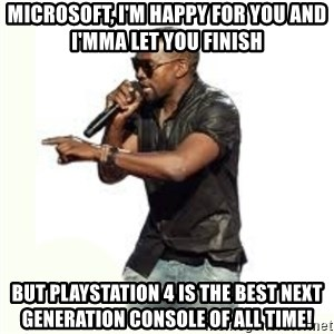 Imma Let you finish kanye west - microsoft, I'm happy for you and I'mma let you finish but playstation 4 is the best next generation console of all time!