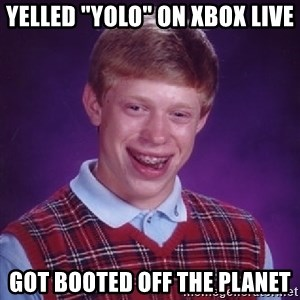 "Bad Luck Brian - yelled ""yolo"" on xbox live got booted off the planet"