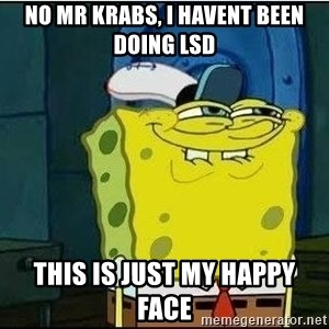 Spongebob Face - no mr krabs, i havent been doing LSD this is just my happy face