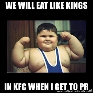 Fat kid - WE WILL EAT LIKE KINGS IN KFC WHEN I GET TO PR