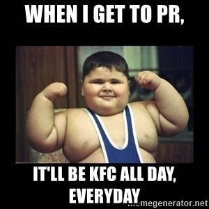 Fat kid - When i get to pr, it'll be kfc all day, everyday