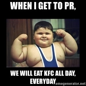 Fat kid - when i get to pr, we will eat kfc all day, everyday